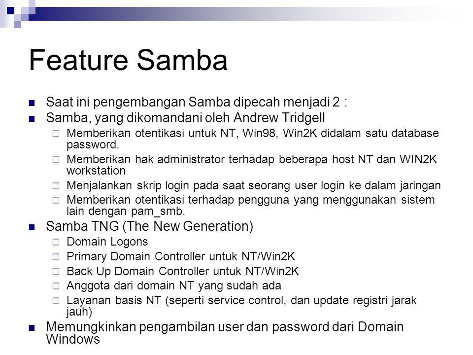 Feature Samba Saat ini pengembangan Samba dipecah menjadi 2 : Samba, yang dikomandani oleh Andrew Tridgell  Memberikan otentikasi untuk NT, Win98, Win2K didalam satu database password.