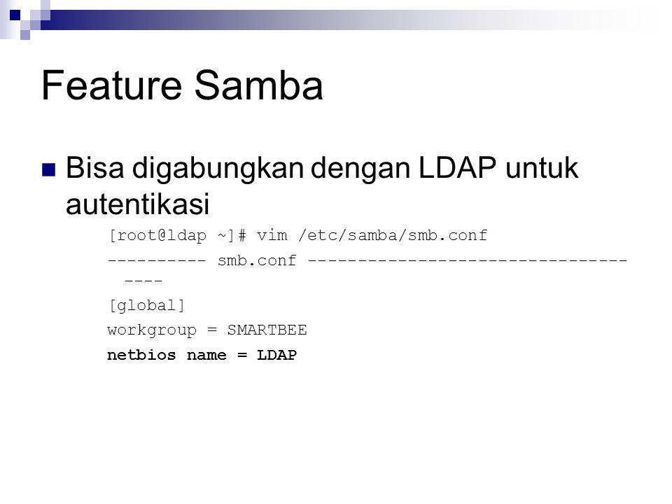 Feature Samba Bisa digabungkan dengan LDAP untuk autentikasi [root@ldap ~]# vim /etc/samba/smb.conf ---------- smb.conf -------------------------------- ---- [global] workgroup = SMARTBEE netbios name = LDAP