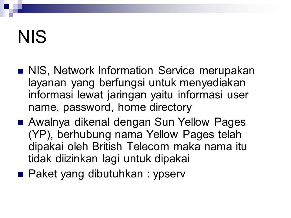 NIS NIS, Network Information Service merupakan layanan yang berfungsi untuk menyediakan informasi lewat jaringan yaitu informasi user name, password, home directory Awalnya dikenal dengan Sun Yellow Pages (YP), berhubung nama Yellow Pages telah dipakai oleh British Telecom maka nama itu tidak diizinkan lagi untuk dipakai Paket yang dibutuhkan : ypserv