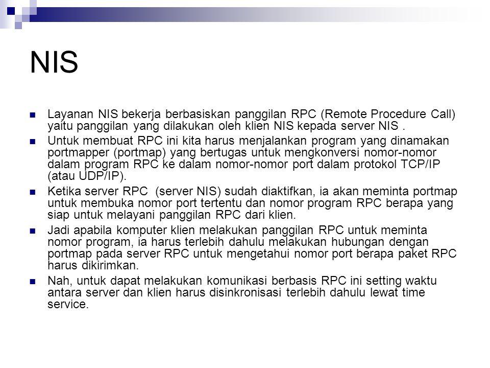 NIS Layanan NIS bekerja berbasiskan panggilan RPC (Remote Procedure Call) yaitu panggilan yang dilakukan oleh klien NIS kepada server NIS.