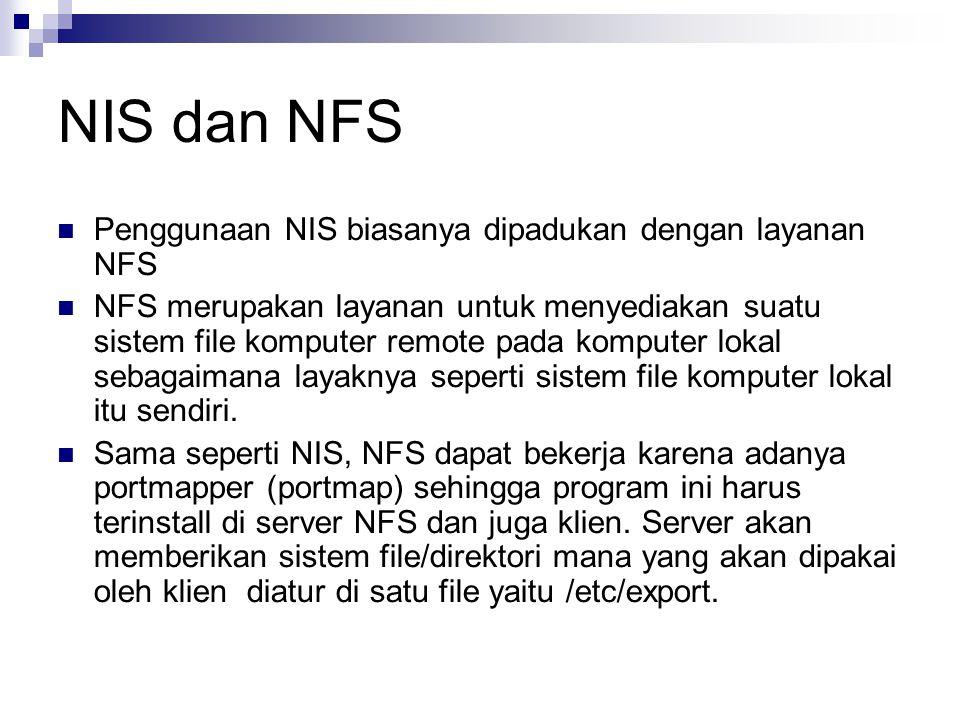 NIS dan NFS Penggunaan NIS biasanya dipadukan dengan layanan NFS NFS merupakan layanan untuk menyediakan suatu sistem file komputer remote pada komputer lokal sebagaimana layaknya seperti sistem file komputer lokal itu sendiri.