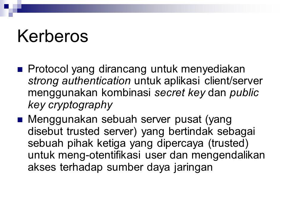 Kerberos Protocol yang dirancang untuk menyediakan strong authentication untuk aplikasi client/server menggunakan kombinasi secret key dan public key cryptography Menggunakan sebuah server pusat (yang disebut trusted server) yang bertindak sebagai sebuah pihak ketiga yang dipercaya (trusted) untuk meng-otentifikasi user dan mengendalikan akses terhadap sumber daya jaringan