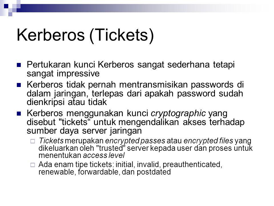 Kerberos (Tickets) Pertukaran kunci Kerberos sangat sederhana tetapi sangat impressive Kerberos tidak pernah mentransmisikan passwords di dalam jaringan, terlepas dari apakah password sudah dienkripsi atau tidak Kerberos menggunakan kunci cryptographic yang disebut tickets untuk mengendalikan akses terhadap sumber daya server jaringan  Tickets merupakan encrypted passes atau encrypted files yang dikeluarkan oleh trusted server kepada user dan proses untuk menentukan access level  Ada enam tipe tickets: initial, invalid, preauthenticated, renewable, forwardable, dan postdated