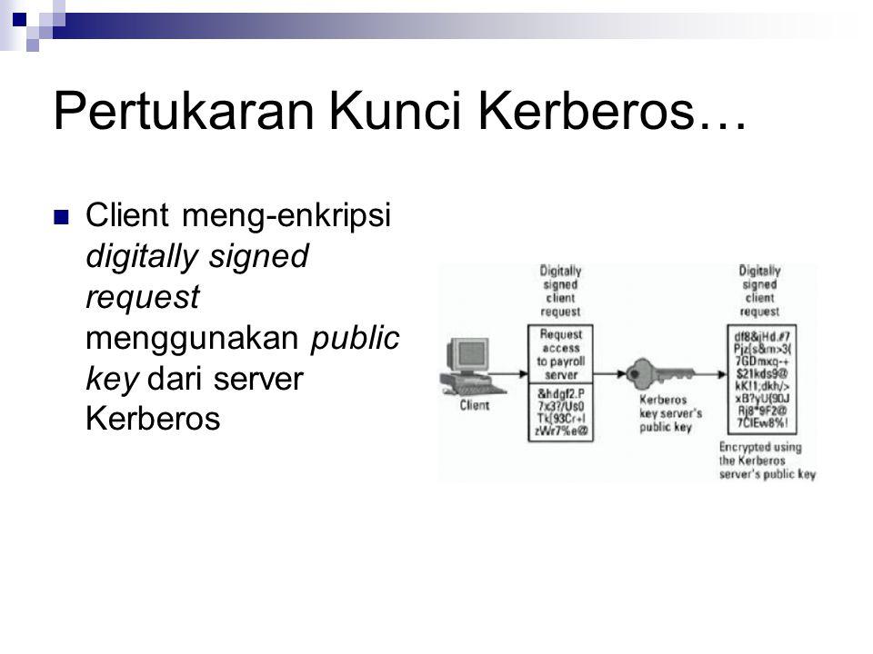 Pertukaran Kunci Kerberos… Client meng-enkripsi digitally signed request menggunakan public key dari server Kerberos