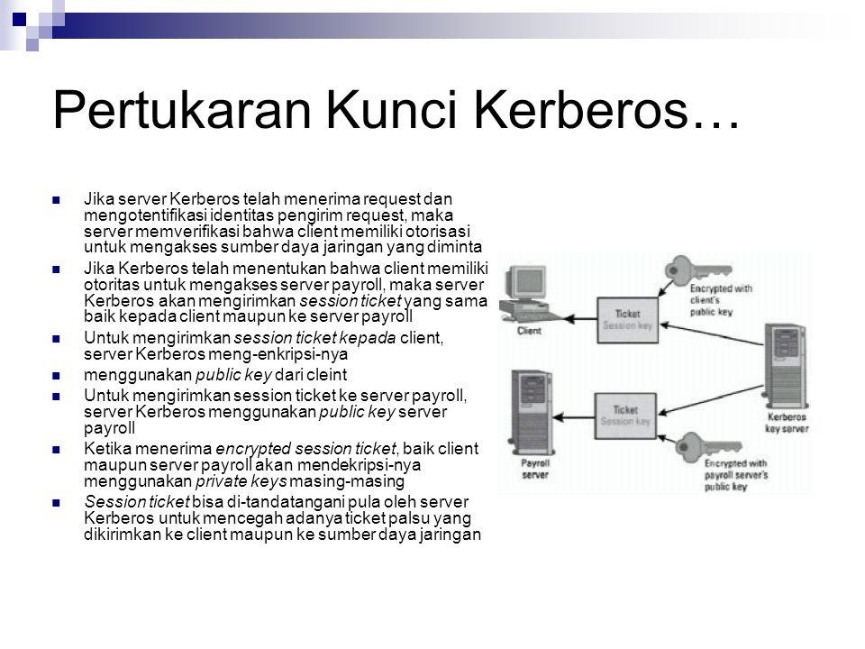 Pertukaran Kunci Kerberos… Jika server Kerberos telah menerima request dan mengotentifikasi identitas pengirim request, maka server memverifikasi bahwa client memiliki otorisasi untuk mengakses sumber daya jaringan yang diminta Jika Kerberos telah menentukan bahwa client memiliki otoritas untuk mengakses server payroll, maka server Kerberos akan mengirimkan session ticket yang sama baik kepada client maupun ke server payroll Untuk mengirimkan session ticket kepada client, server Kerberos meng-enkripsi-nya menggunakan public key dari cleint Untuk mengirimkan session ticket ke server payroll, server Kerberos menggunakan public key server payroll Ketika menerima encrypted session ticket, baik client maupun server payroll akan mendekripsi-nya menggunakan private keys masing-masing Session ticket bisa di-tandatangani pula oleh server Kerberos untuk mencegah adanya ticket palsu yang dikirimkan ke client maupun ke sumber daya jaringan