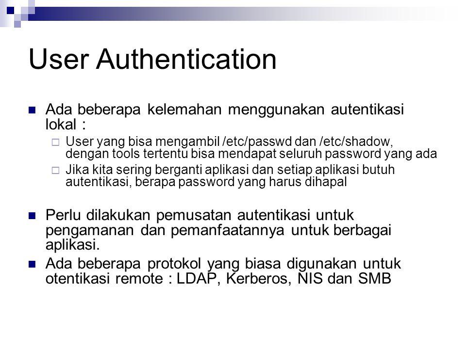 User Authentication Ada beberapa kelemahan menggunakan autentikasi lokal :  User yang bisa mengambil /etc/passwd dan /etc/shadow, dengan tools tertentu bisa mendapat seluruh password yang ada  Jika kita sering berganti aplikasi dan setiap aplikasi butuh autentikasi, berapa password yang harus dihapal Perlu dilakukan pemusatan autentikasi untuk pengamanan dan pemanfaatannya untuk berbagai aplikasi.