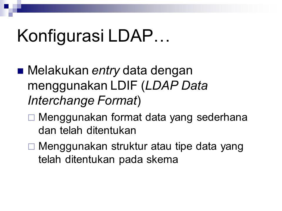 Konfigurasi LDAP… Melakukan entry data dengan menggunakan LDIF (LDAP Data Interchange Format)  Menggunakan format data yang sederhana dan telah ditentukan  Menggunakan struktur atau tipe data yang telah ditentukan pada skema