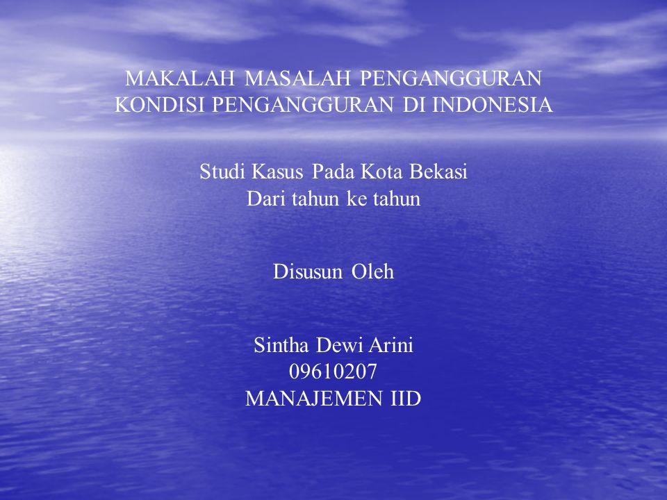 MAKALAH MASALAH PENGANGGURAN KONDISI PENGANGGURAN DI INDONESIA Studi Kasus Pada Kota Bekasi Dari tahun ke tahun Disusun Oleh Sintha Dewi Arini 0961020
