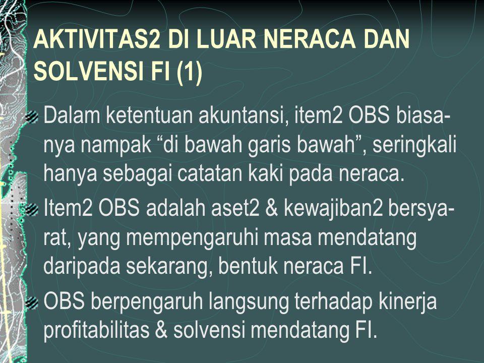 AKTIVITAS2 DI LUAR NERACA DAN SOLVENSI FI (1) Dalam ketentuan akuntansi, item2 OBS biasa- nya nampak di bawah garis bawah , seringkali hanya sebagai catatan kaki pada neraca.