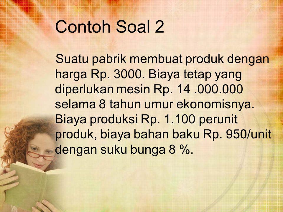 Contoh Soal 2 Suatu pabrik membuat produk dengan harga Rp. 3000. Biaya tetap yang diperlukan mesin Rp. 14.000.000 selama 8 tahun umur ekonomisnya. Bia