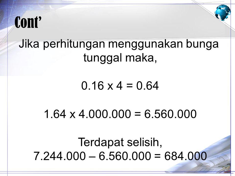 Cont' Jika perhitungan menggunakan bunga tunggal maka, 0.16 x 4 = 0.64 1.64 x 4.000.000 = 6.560.000 Terdapat selisih, 7.244.000 – 6.560.000 = 684.000
