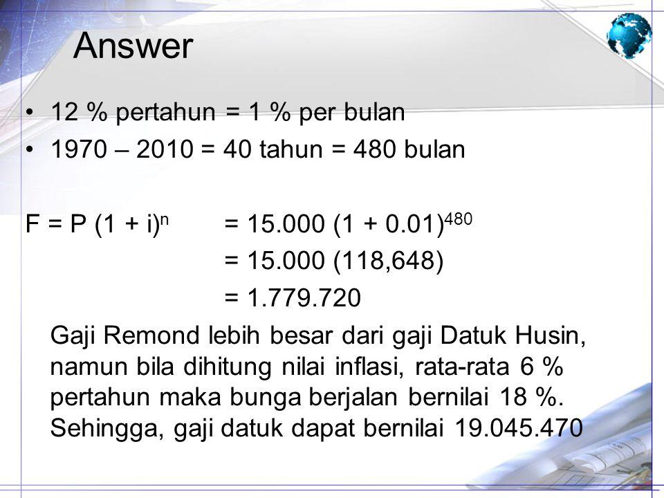 Answer 12 % pertahun = 1 % per bulan 1970 – 2010 = 40 tahun = 480 bulan F = P (1 + i) n = 15.000 (1 + 0.01) 480 = 15.000 (118,648) = 1.779.720 Gaji Re