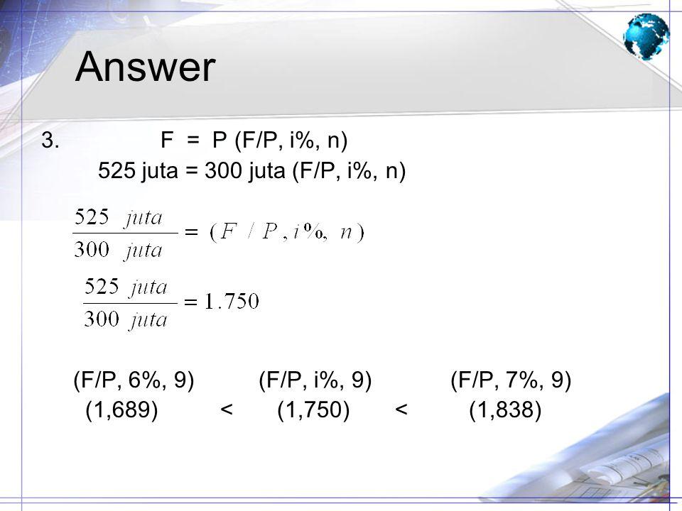 Answer 3. F = P (F/P, i%, n) 525 juta = 300 juta (F/P, i%, n) (F/P, 6%, 9) (F/P, i%, 9) (F/P, 7%, 9) (1,689) < (1,750) < (1,838)