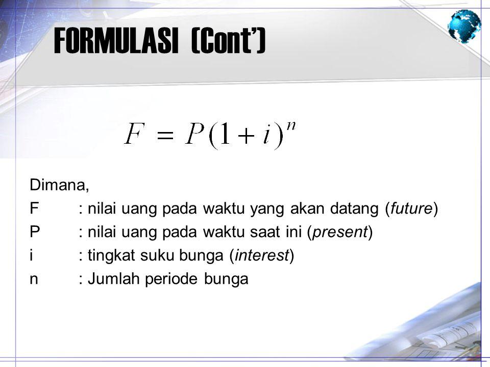 FORMULASI (Cont') Dimana, F: nilai uang pada waktu yang akan datang (future) P: nilai uang pada waktu saat ini (present) i: tingkat suku bunga (intere
