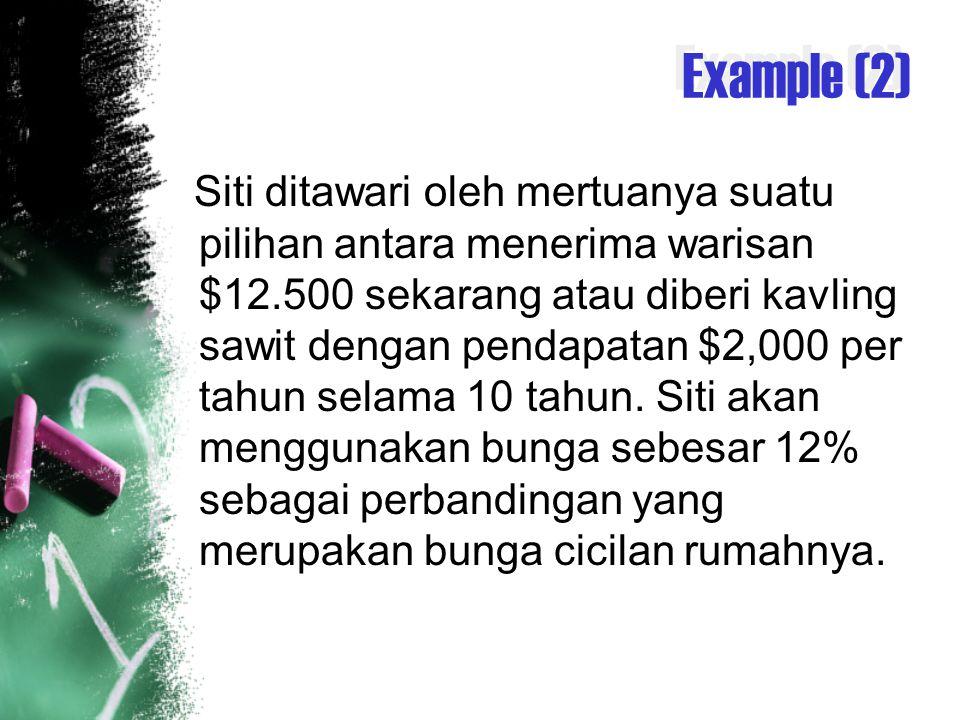 Example (2) Siti ditawari oleh mertuanya suatu pilihan antara menerima warisan $12.500 sekarang atau diberi kavling sawit dengan pendapatan $2,000 per tahun selama 10 tahun.