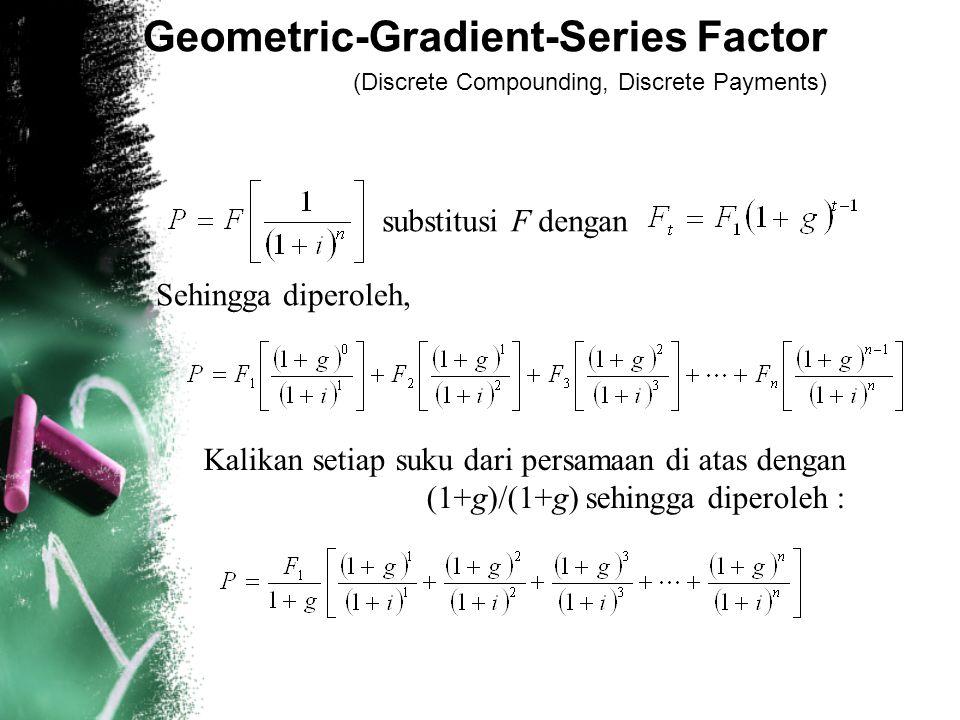 Geometric-Gradient-Series Factor (Discrete Compounding, Discrete Payments) Kalikan setiap suku dari persamaan di atas dengan (1+g)/(1+g) sehingga diperoleh : substitusi F dengan Sehingga diperoleh,