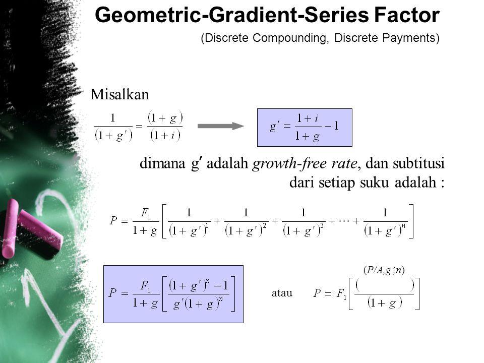 Geometric-Gradient-Series Factor (Discrete Compounding, Discrete Payments) dimana g ' adalah growth-free rate, dan subtitusi dari setiap suku adalah : atau (P/A,g ',n) Misalkan