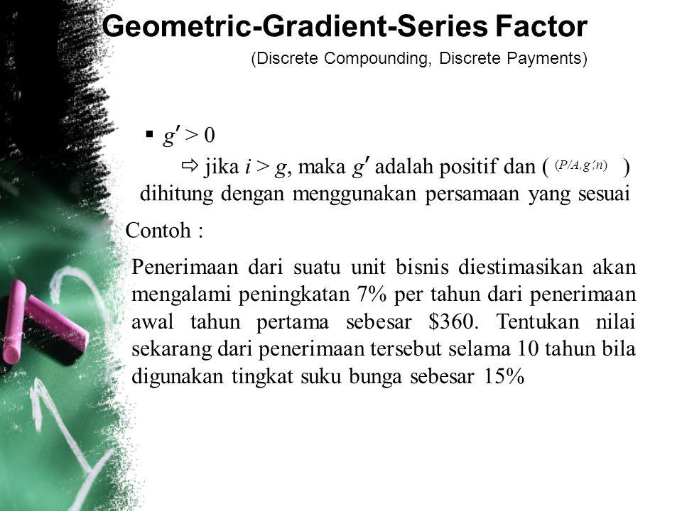 Geometric-Gradient-Series Factor (Discrete Compounding, Discrete Payments)  g ' > 0  jika i > g, maka g ' adalah positif dan ( ) dihitung dengan menggunakan persamaan yang sesuai (P/A,g ',n) Contoh : Penerimaan dari suatu unit bisnis diestimasikan akan mengalami peningkatan 7% per tahun dari penerimaan awal tahun pertama sebesar $360.