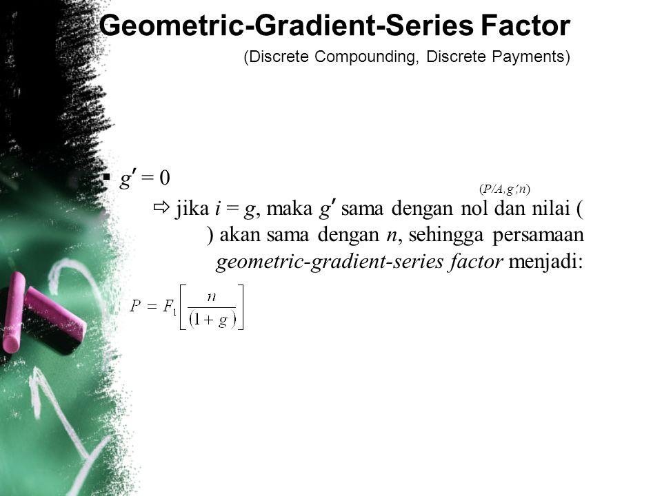 Geometric-Gradient-Series Factor (Discrete Compounding, Discrete Payments)  g ' = 0  jika i = g, maka g ' sama dengan nol dan nilai ( ) akan sama dengan n, sehingga persamaan geometric-gradient-series factor menjadi: (P/A,g ',n)
