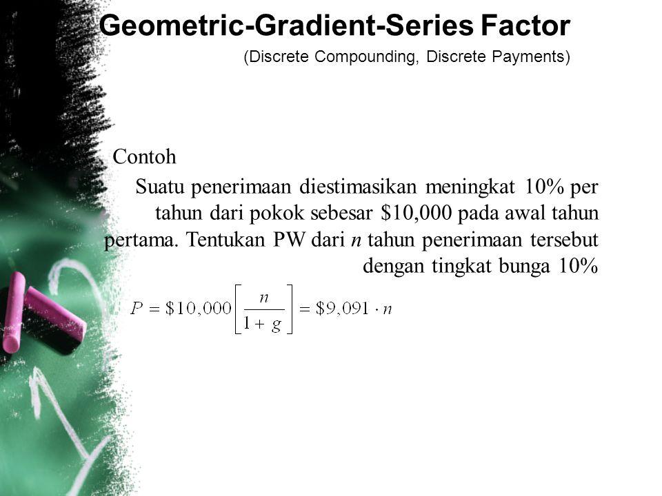 Geometric-Gradient-Series Factor (Discrete Compounding, Discrete Payments) Contoh Suatu penerimaan diestimasikan meningkat 10% per tahun dari pokok sebesar $10,000 pada awal tahun pertama.