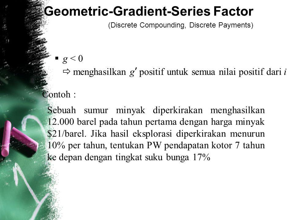 Geometric-Gradient-Series Factor (Discrete Compounding, Discrete Payments)  g < 0  menghasilkan g ' positif untuk semua nilai positif dari i Contoh : Sebuah sumur minyak diperkirakan menghasilkan 12.000 barel pada tahun pertama dengan harga minyak $21/barel.