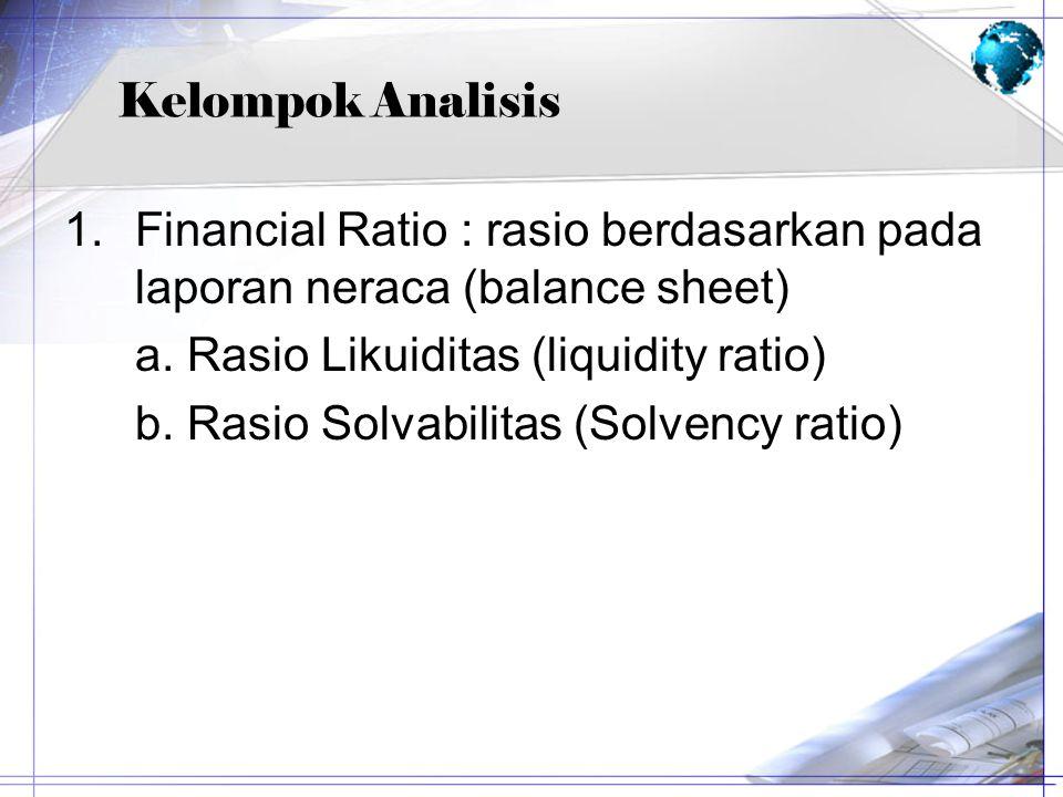 Kelompok Analisis 1.Financial Ratio : rasio berdasarkan pada laporan neraca (balance sheet) a. Rasio Likuiditas (liquidity ratio) b. Rasio Solvabilita