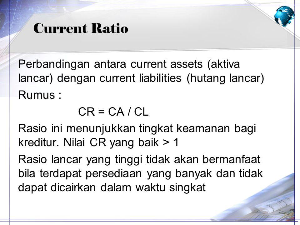 Current Ratio Perbandingan antara current assets (aktiva lancar) dengan current liabilities (hutang lancar) Rumus : CR = CA / CL Rasio ini menunjukkan