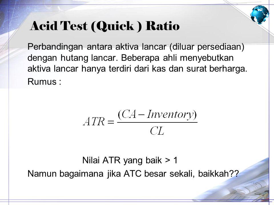 Acid Test (Quick ) Ratio Perbandingan antara aktiva lancar (diluar persediaan) dengan hutang lancar. Beberapa ahli menyebutkan aktiva lancar hanya ter