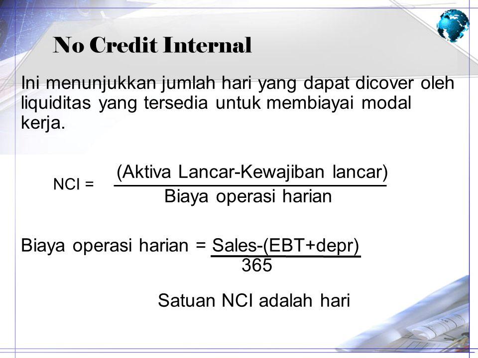 No Credit Internal Ini menunjukkan jumlah hari yang dapat dicover oleh liquiditas yang tersedia untuk membiayai modal kerja. (Aktiva Lancar-Kewajiban