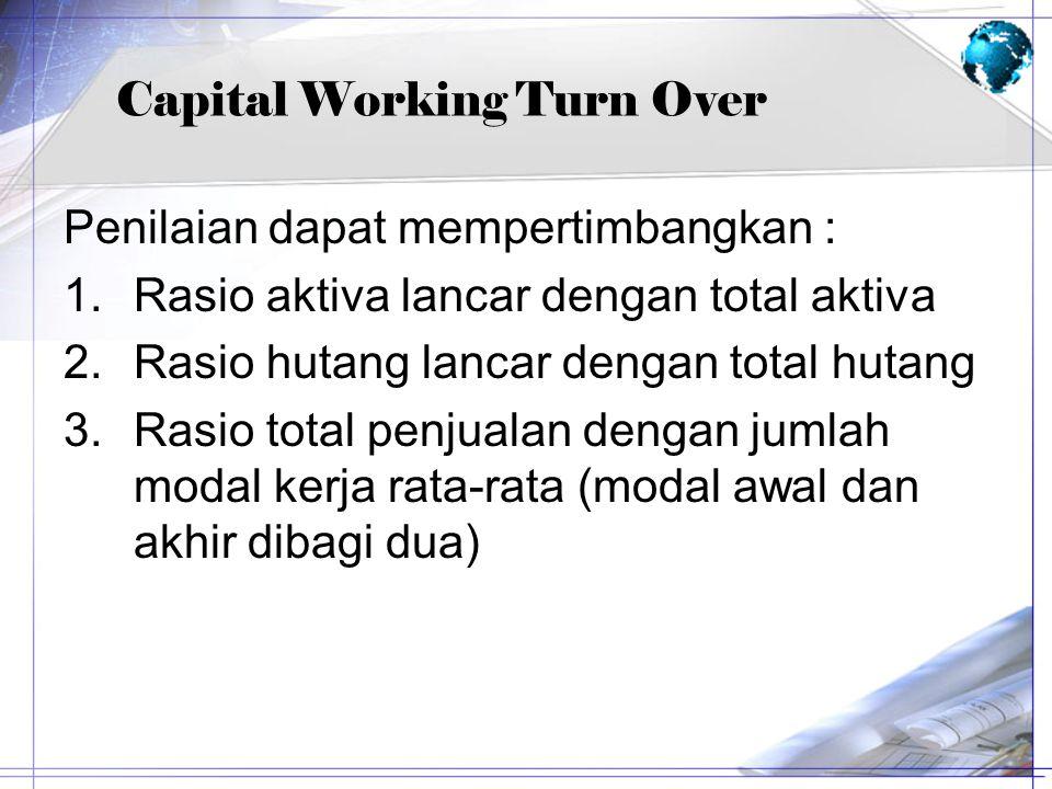 Capital Working Turn Over Penilaian dapat mempertimbangkan : 1.Rasio aktiva lancar dengan total aktiva 2.Rasio hutang lancar dengan total hutang 3.Ras
