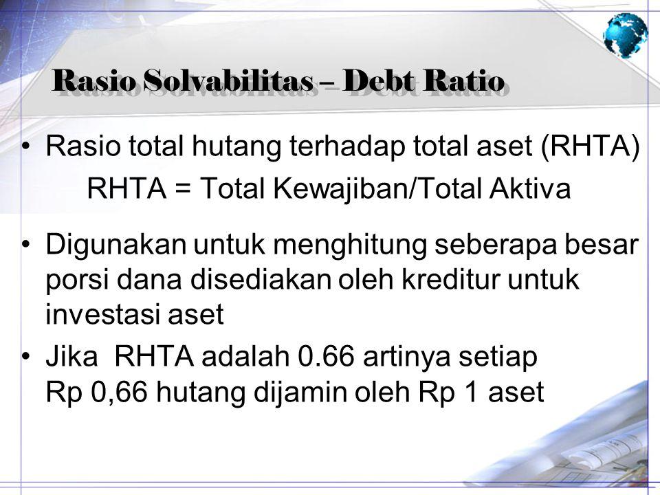 Rasio Solvabilitas – Debt Ratio Rasio total hutang terhadap total aset (RHTA) RHTA = Total Kewajiban/Total Aktiva Digunakan untuk menghitung seberapa