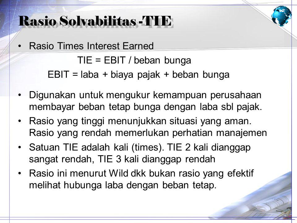 Rasio Solvabilitas -TIE Rasio Times Interest Earned TIE = EBIT / beban bunga EBIT = laba + biaya pajak + beban bunga Digunakan untuk mengukur kemampua