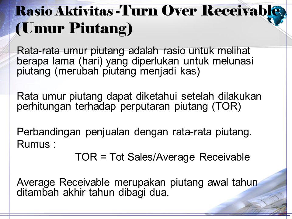 Rasio Aktivitas - Turn Over Receivable (Umur Piutang) Rata-rata umur piutang adalah rasio untuk melihat berapa lama (hari) yang diperlukan untuk melun