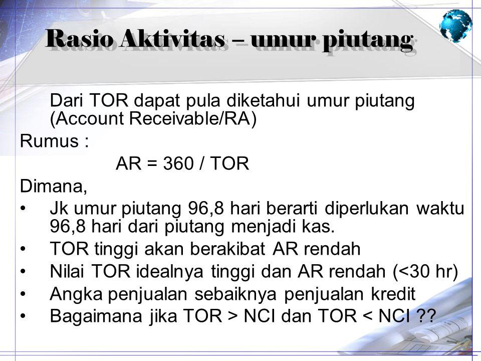 Rasio Aktivitas – umur piutang Dari TOR dapat pula diketahui umur piutang (Account Receivable/RA) Rumus : AR = 360 / TOR Dimana, Jk umur piutang 96,8
