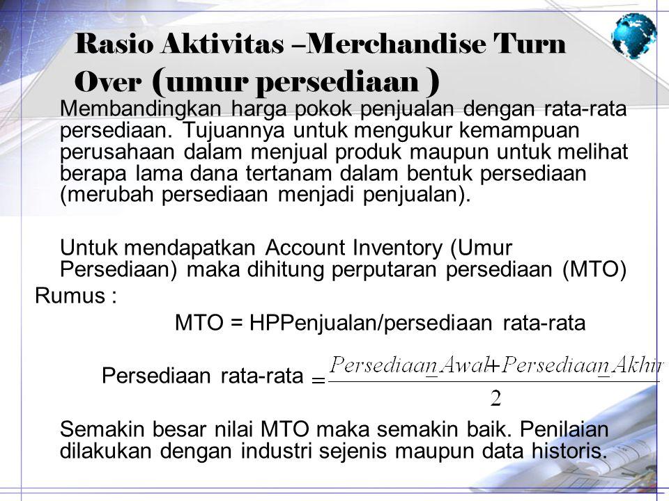 Rasio Aktivitas –Merchandise Turn Over ( umur persediaan ) Membandingkan harga pokok penjualan dengan rata-rata persediaan. Tujuannya untuk mengukur k