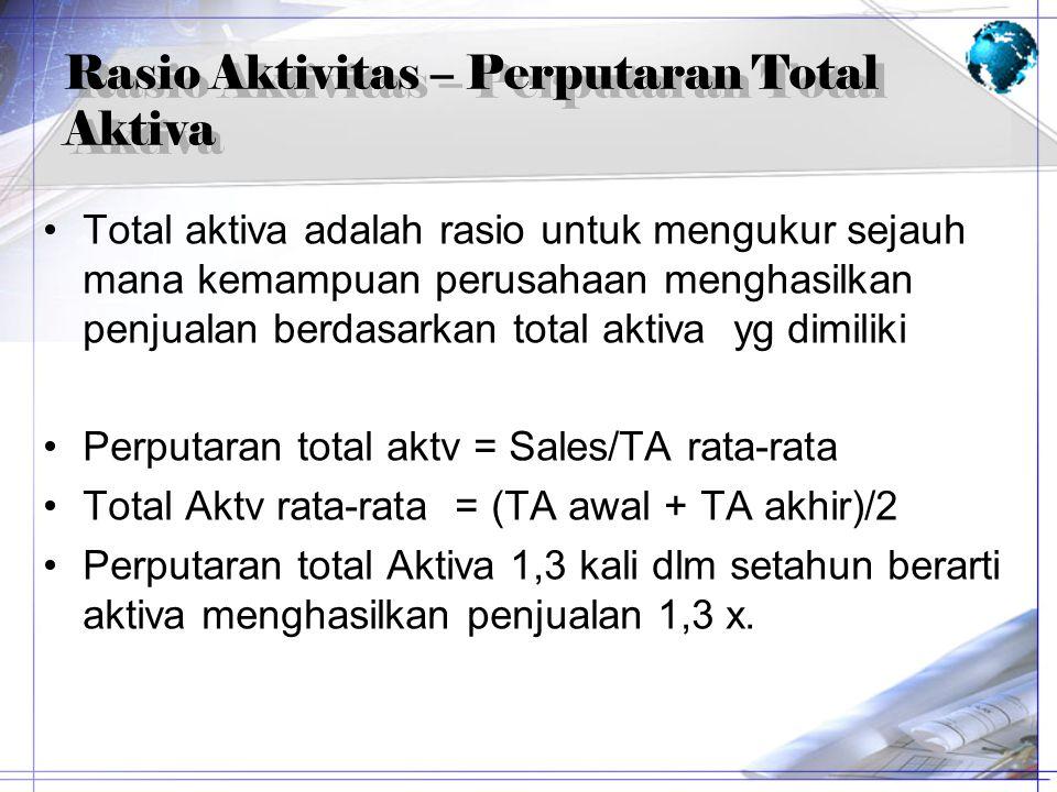 Rasio Aktivitas – Perputaran Total Aktiva Total aktiva adalah rasio untuk mengukur sejauh mana kemampuan perusahaan menghasilkan penjualan berdasarkan