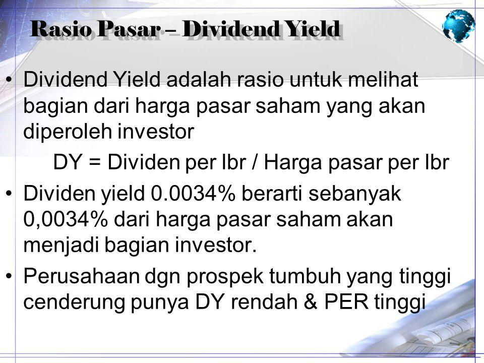 Rasio Pasar – Dividend Yield Dividend Yield adalah rasio untuk melihat bagian dari harga pasar saham yang akan diperoleh investor DY = Dividen per lbr