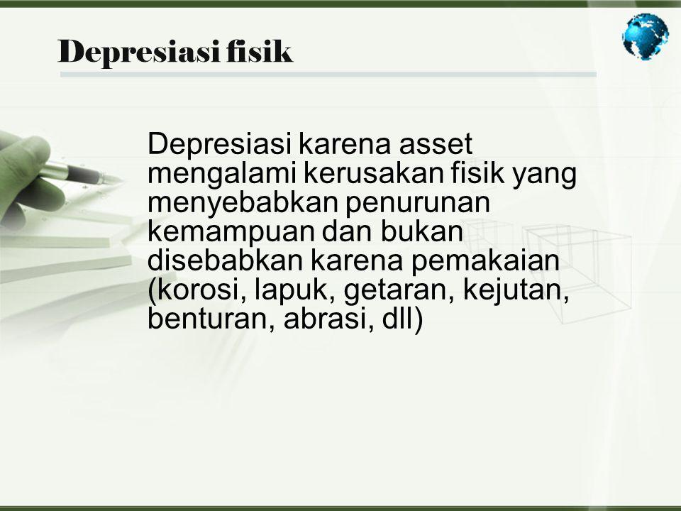 Depresiasi fisik Depresiasi karena asset mengalami kerusakan fisik yang menyebabkan penurunan kemampuan dan bukan disebabkan karena pemakaian (korosi,