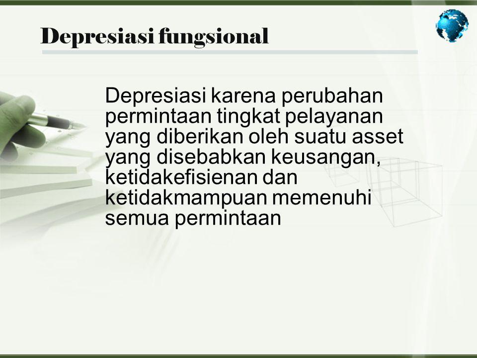 Depresiasi fungsional Depresiasi karena perubahan permintaan tingkat pelayanan yang diberikan oleh suatu asset yang disebabkan keusangan, ketidakefisi