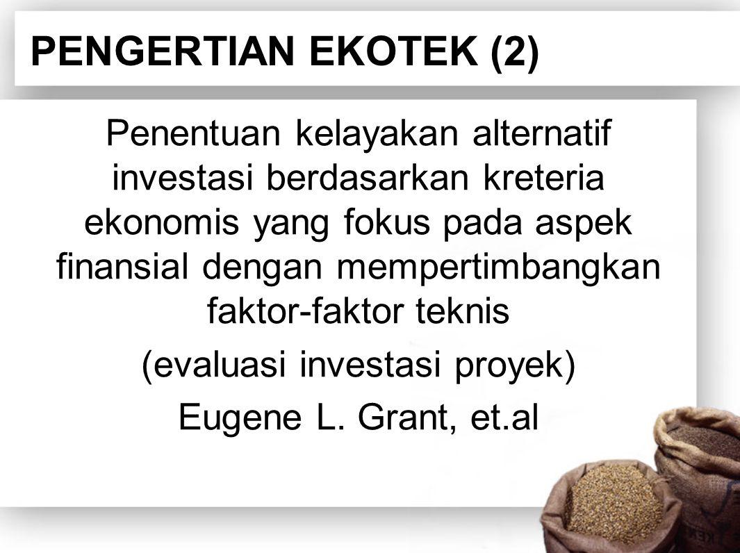 PENGERTIAN EKOTEK (2) Penentuan kelayakan alternatif investasi berdasarkan kreteria ekonomis yang fokus pada aspek finansial dengan mempertimbangkan faktor-faktor teknis (evaluasi investasi proyek) Eugene L.