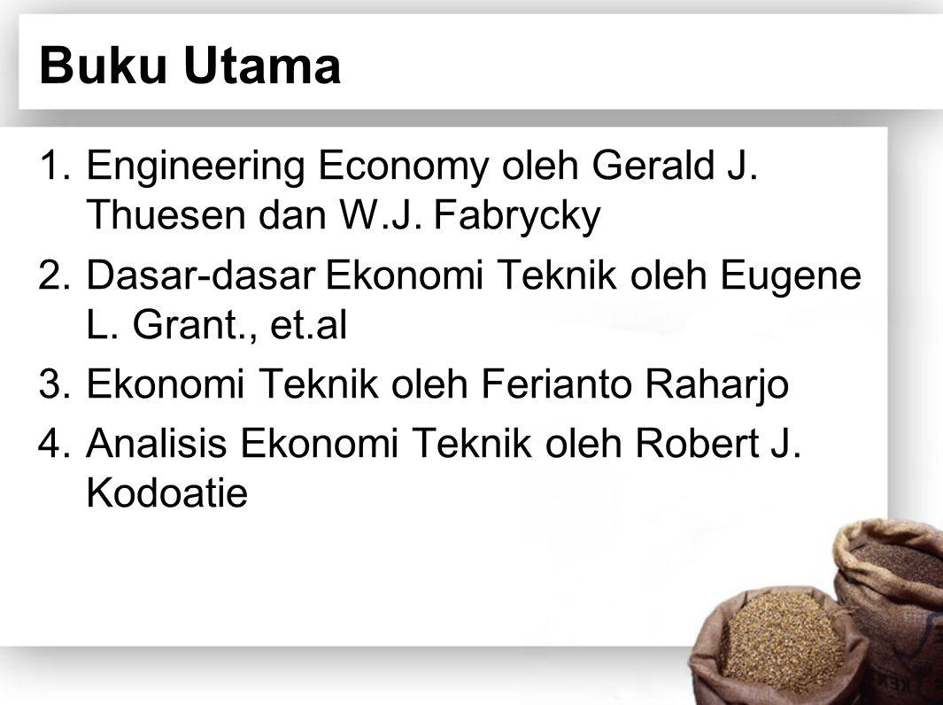 Buku Utama 1.Engineering Economy oleh Gerald J. Thuesen dan W.J. Fabrycky 2.Dasar-dasar Ekonomi Teknik oleh Eugene L. Grant., et.al 3.Ekonomi Teknik o