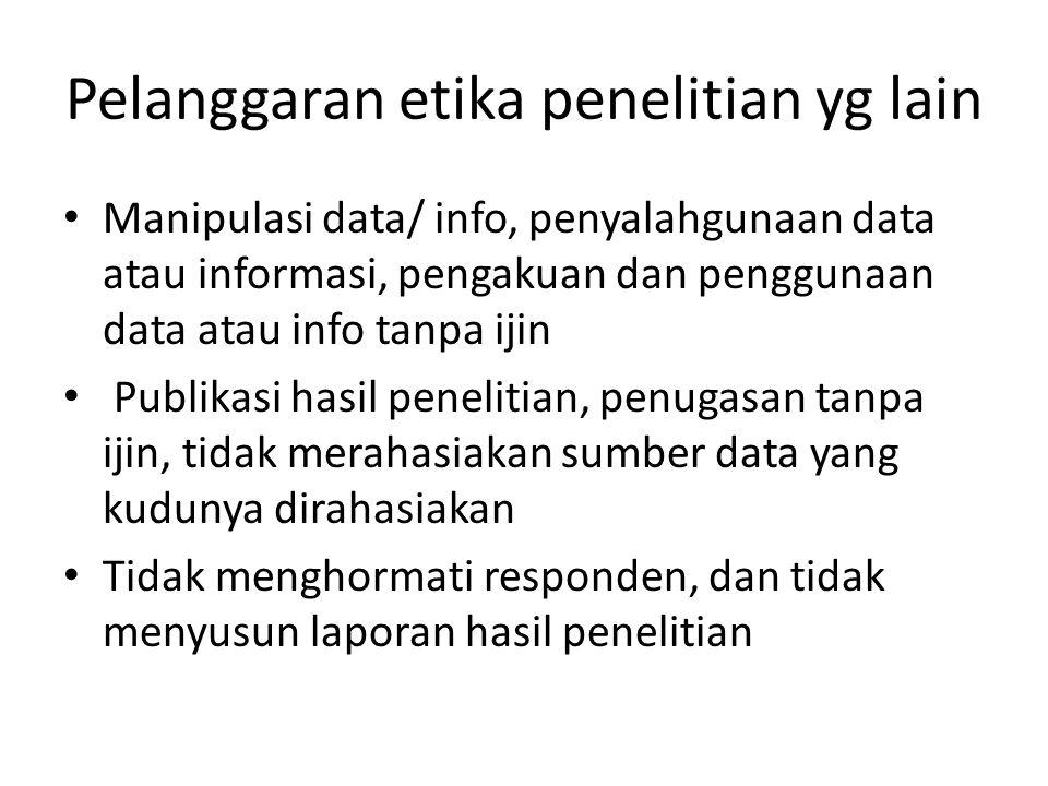Pelanggaran etika penelitian yg lain Manipulasi data/ info, penyalahgunaan data atau informasi, pengakuan dan penggunaan data atau info tanpa ijin Pub