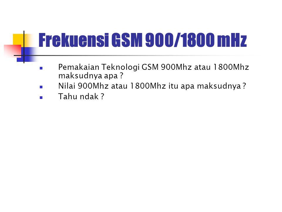 Frekuensi GSM 900/1800 mHz Pemakaian Teknologi GSM 900Mhz atau 1800Mhz maksudnya apa ? Nilai 900Mhz atau 1800Mhz itu apa maksudnya ? Tahu ndak ?