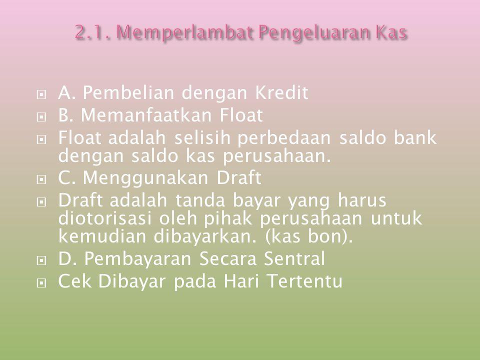  A. Pembelian dengan Kredit  B. Memanfaatkan Float  Float adalah selisih perbedaan saldo bank dengan saldo kas perusahaan.  C. Menggunakan Draft 