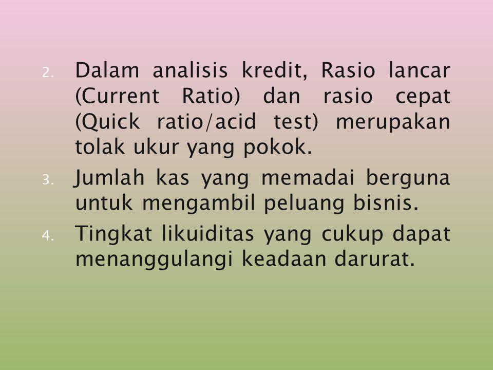 2. Dalam analisis kredit, Rasio lancar (Current Ratio) dan rasio cepat (Quick ratio/acid test) merupakan tolak ukur yang pokok. 3. Jumlah kas yang mem