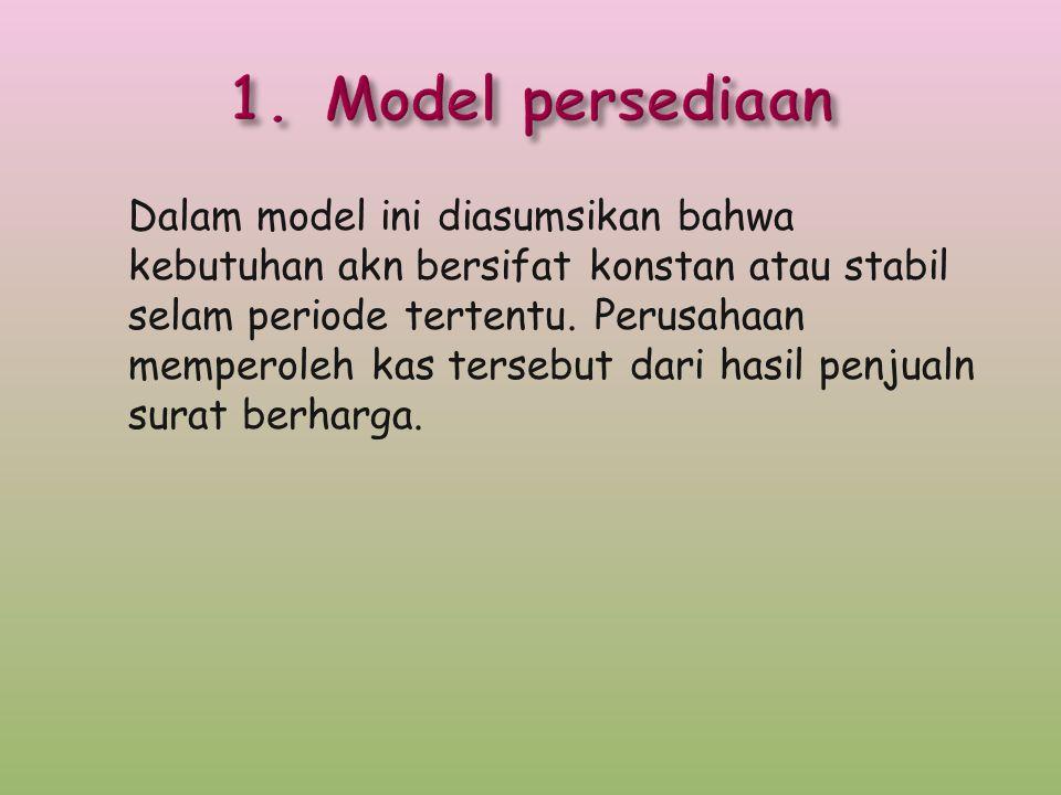 Dalam model ini diasumsikan bahwa kebutuhan akn bersifat konstan atau stabil selam periode tertentu. Perusahaan memperoleh kas tersebut dari hasil pen
