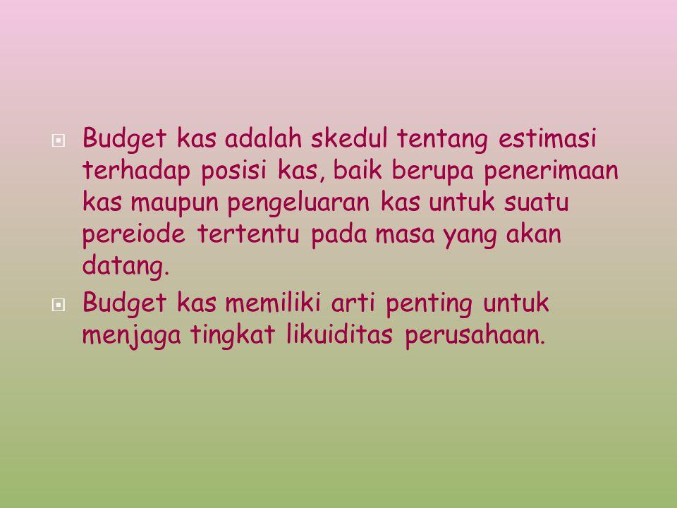  Budget kas adalah skedul tentang estimasi terhadap posisi kas, baik berupa penerimaan kas maupun pengeluaran kas untuk suatu pereiode tertentu pada