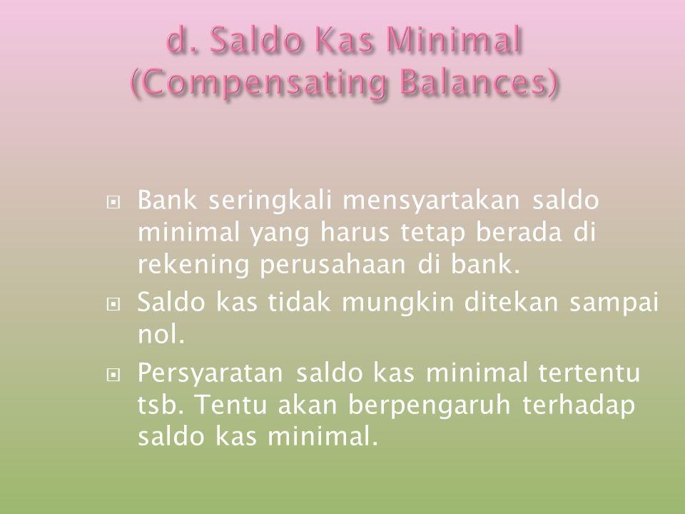  Bank seringkali mensyartakan saldo minimal yang harus tetap berada di rekening perusahaan di bank.  Saldo kas tidak mungkin ditekan sampai nol.  P