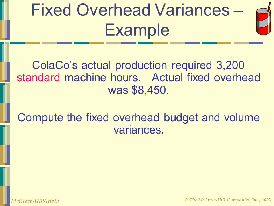 © The McGraw-Hill Companies, Inc., 2003 McGraw-Hill/Irwin Overhead Rates and Overhead Analysis – Example ColaCo prepared this budget for overhead: Fix