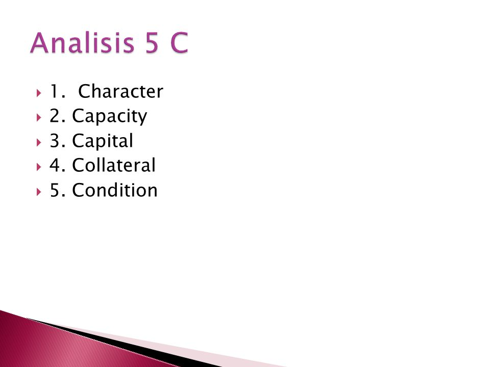  1. Character  2. Capacity  3. Capital  4. Collateral  5. Condition